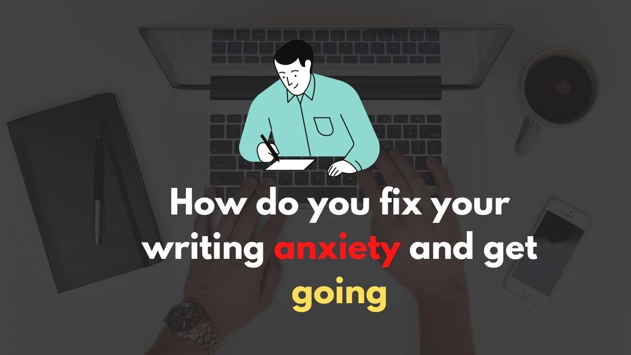 How do you fix your writing anxiety and get going